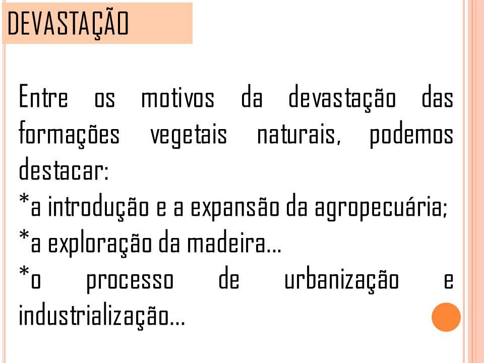 DEVASTAÇÃO Entre os motivos da devastação das formações vegetais naturais, podemos destacar: *a introdução e a expansão da agropecuária;