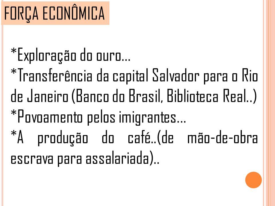 FORÇA ECONÔMICA *Exploração do ouro... *Transferência da capital Salvador para o Rio de Janeiro (Banco do Brasil, Biblioteca Real..)