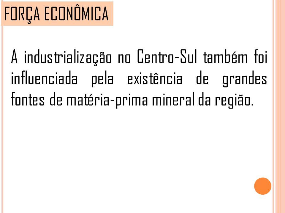 FORÇA ECONÔMICA A industrialização no Centro-Sul também foi influenciada pela existência de grandes fontes de matéria-prima mineral da região.