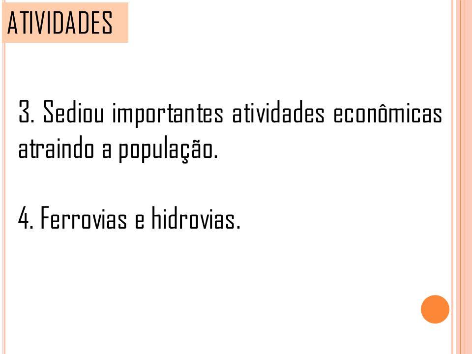 ATIVIDADES 3. Sediou importantes atividades econômicas atraindo a população.