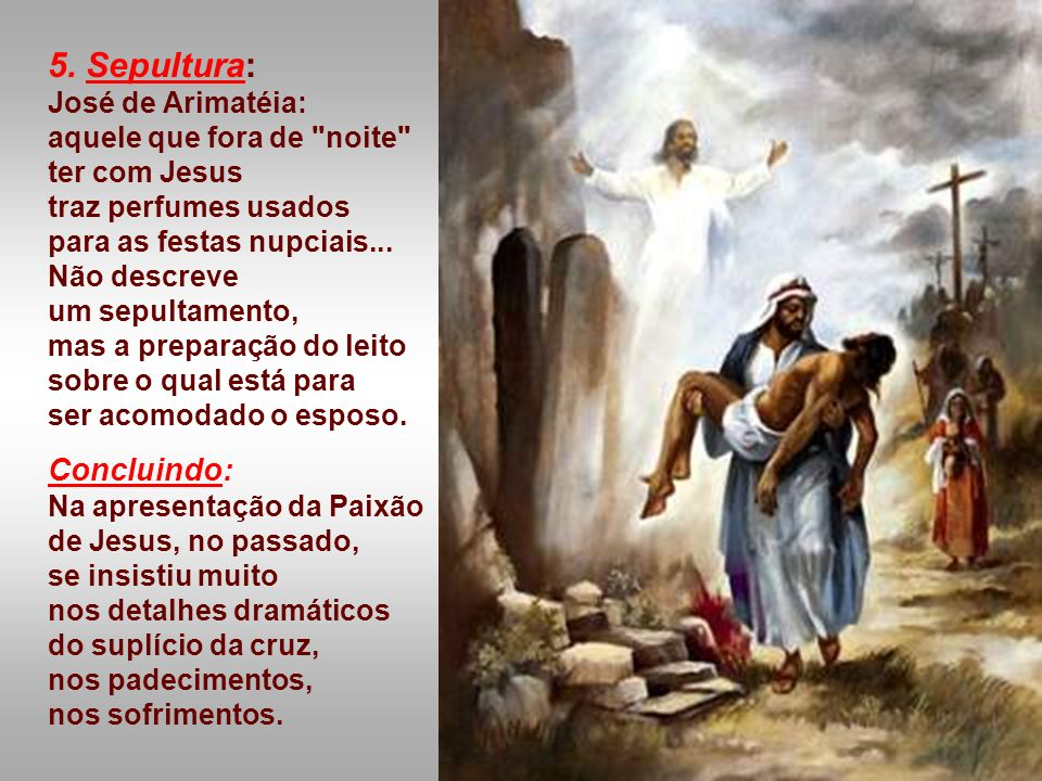 5. Sepultura: José de Arimatéia: aquele que fora de noite ter com Jesus traz perfumes usados para as festas nupciais...