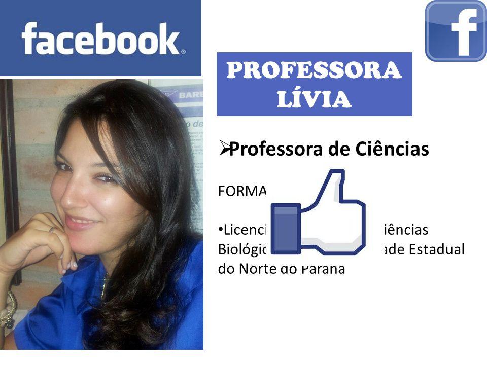 PROFESSORA LÍVIA Professora de Ciências FORMAÇÃO: