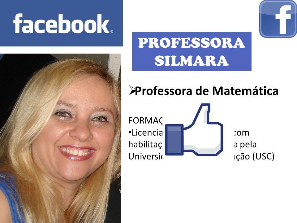 PROFESSORA SILMARA Professora de Matemática FORMAÇÃO: