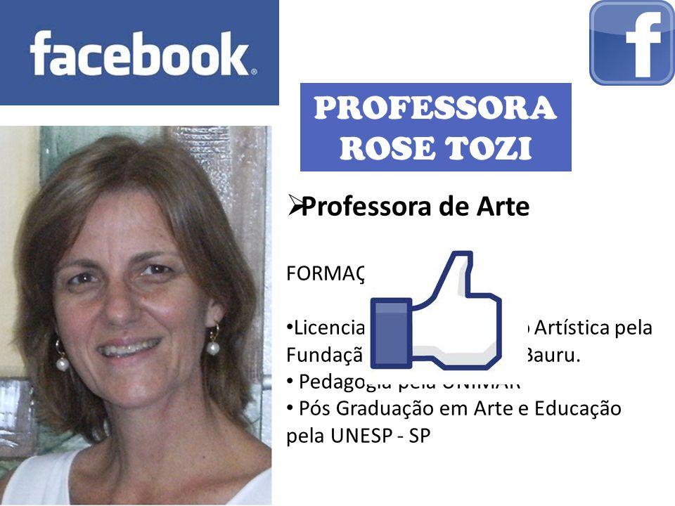 PROFESSORA ROSE TOZI Professora de Arte FORMAÇÃO: