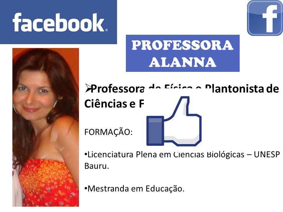 PROFESSORA ALANNA Professora de Física e Plantonista de Ciências e Física. FORMAÇÃO: Licenciatura Plena em Ciências Biológicas – UNESP Bauru.