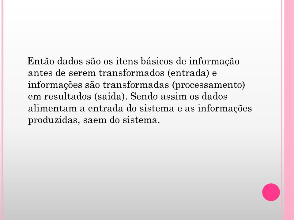 Então dados são os itens básicos de informação antes de serem transformados (entrada) e informações são transformadas (processamento) em resultados (saída).
