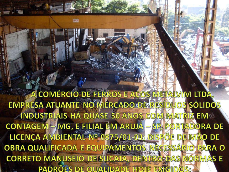 A COMÉRCIO DE FERROS E AÇOS METALVIM LTDA, EMPRESA ATUANTE NO MERCADO DE RESÍDUOS SÓLIDOS INDUSTRIAIS HÁ QUASE 50 ANOS COM MATRIZ EM CONTAGEM – MG, E FILIAL EM ARUJÁ – SP, PORTADORA DE LICENÇA AMBIENTAL Nº 0875/01-03; DISPÕE DE MÃO DE OBRA QUALIFICADA E EQUIPAMENTOS NECESSÁRIO PARA O CORRETO MANUSEIO DE SUCATA, DENTRO DAS NORMAS E PADRÕES DE QUALIDADE HOJE EXIGIDOS;