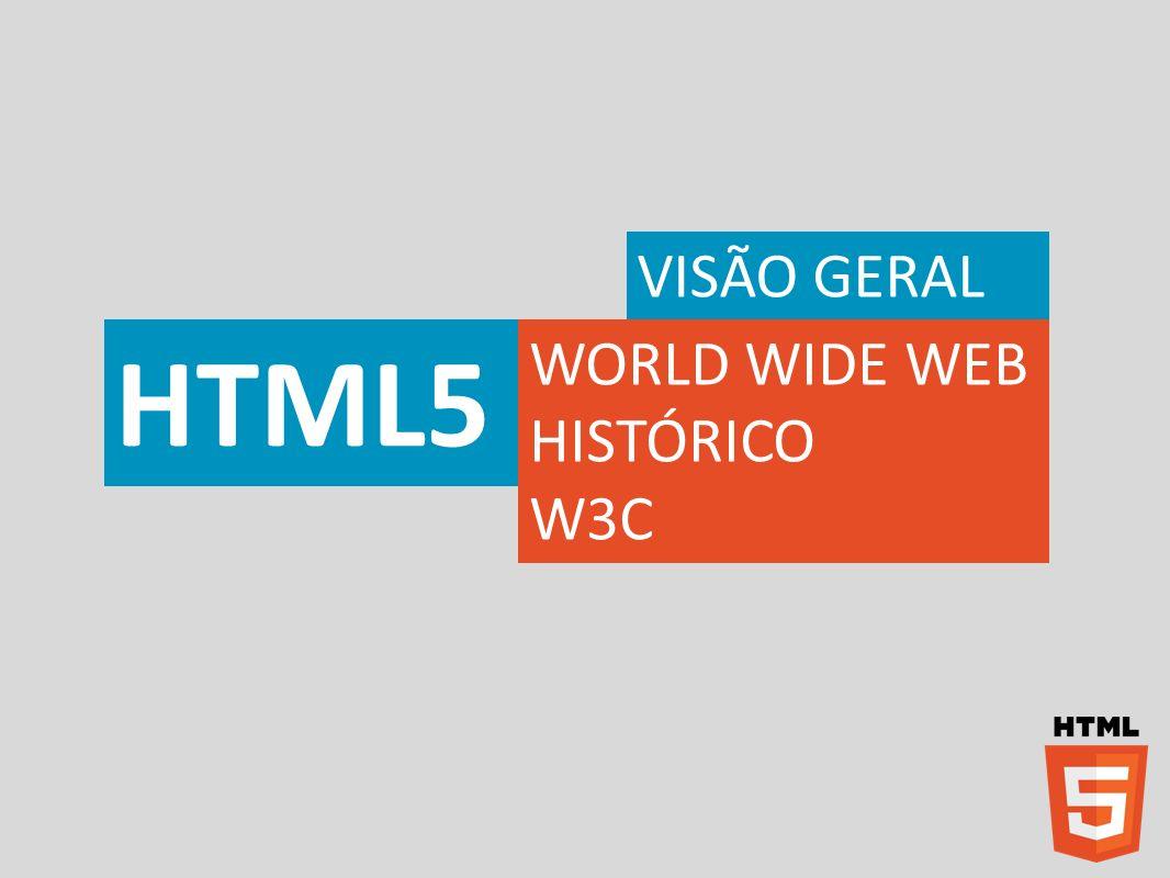 VISÃO GERAL HTML5 WORLD WIDE WEB HISTÓRICO W3C