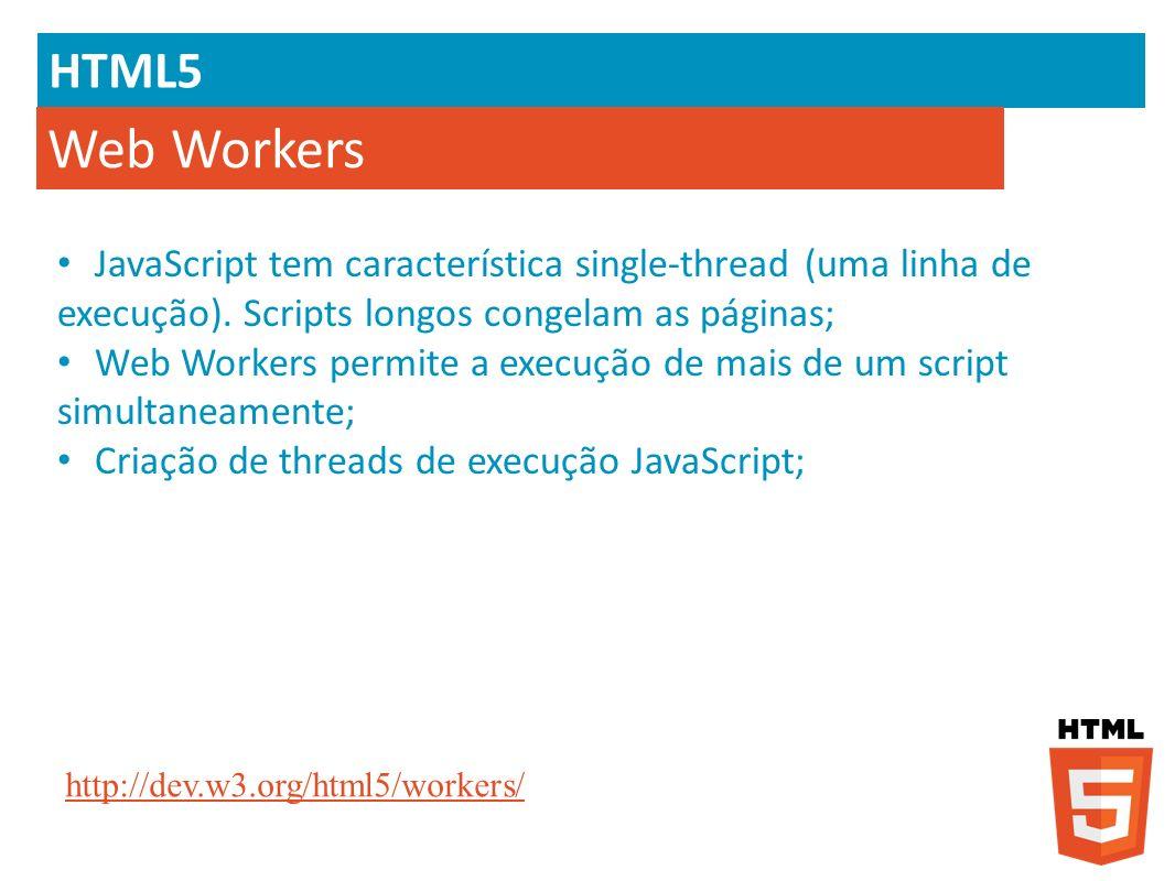 HTML5 Web Workers. JavaScript tem característica single-thread (uma linha de execução). Scripts longos congelam as páginas;