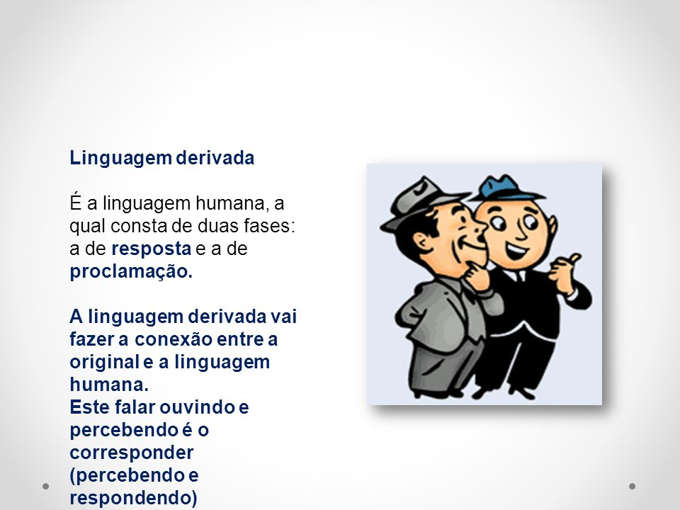 Linguagem derivada É a linguagem humana, a qual consta de duas fases: a de resposta e a de proclamação.