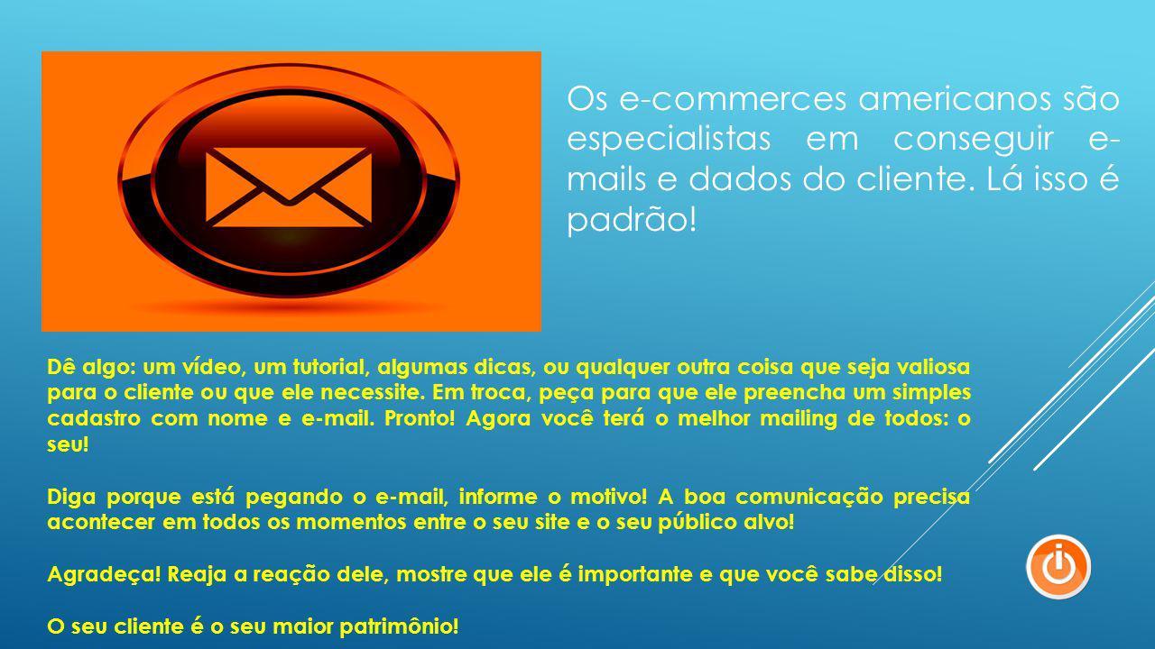 Os e-commerces americanos são especialistas em conseguir e-mails e dados do cliente. Lá isso é padrão!