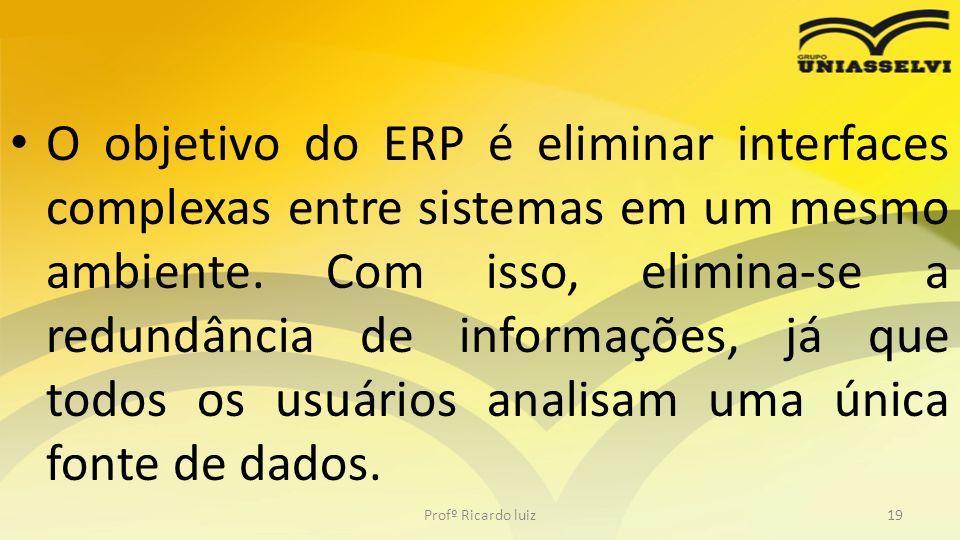 O objetivo do ERP é eliminar interfaces complexas entre sistemas em um mesmo ambiente. Com isso, elimina-se a redundância de informações, já que todos os usuários analisam uma única fonte de dados.