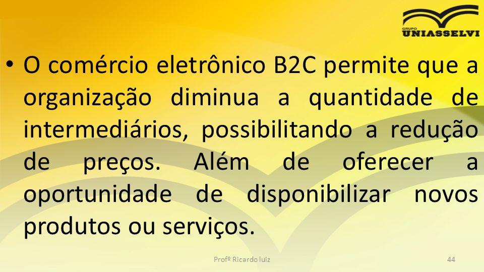 O comércio eletrônico B2C permite que a organização diminua a quantidade de intermediários, possibilitando a redução de preços. Além de oferecer a oportunidade de disponibilizar novos produtos ou serviços.