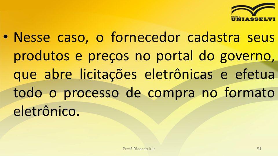 Nesse caso, o fornecedor cadastra seus produtos e preços no portal do governo, que abre licitações eletrônicas e efetua todo o processo de compra no formato eletrônico.