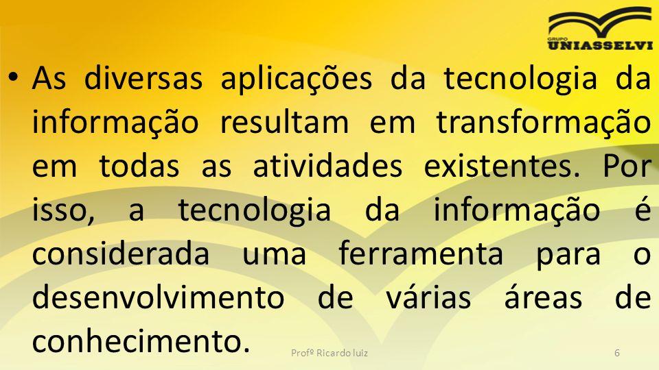 As diversas aplicações da tecnologia da informação resultam em transformação em todas as atividades existentes. Por isso, a tecnologia da informação é considerada uma ferramenta para o desenvolvimento de várias áreas de conhecimento.