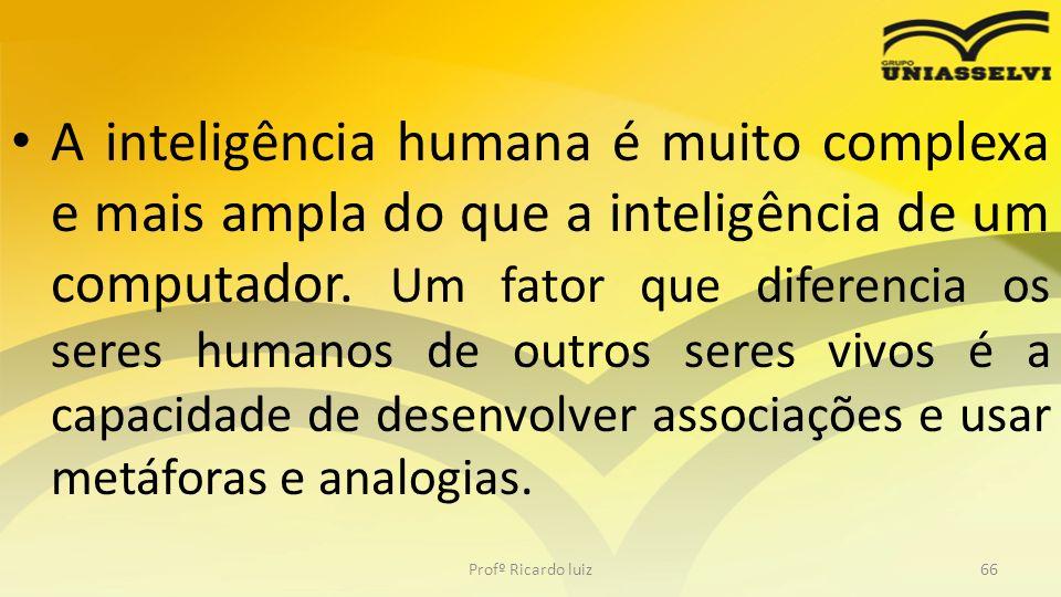 A inteligência humana é muito complexa e mais ampla do que a inteligência de um computador. Um fator que diferencia os seres humanos de outros seres vivos é a capacidade de desenvolver associações e usar metáforas e analogias.