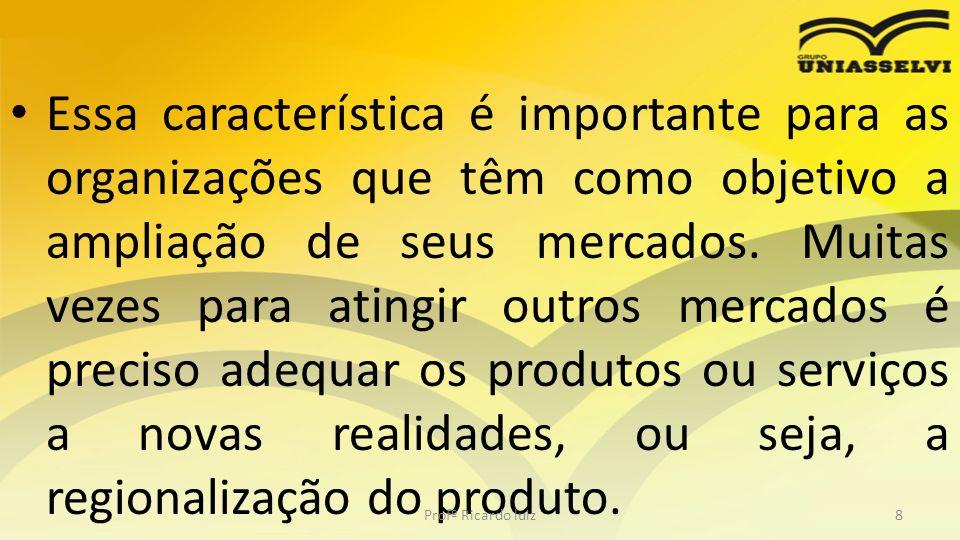 Essa característica é importante para as organizações que têm como objetivo a ampliação de seus mercados. Muitas vezes para atingir outros mercados é preciso adequar os produtos ou serviços a novas realidades, ou seja, a regionalização do produto.