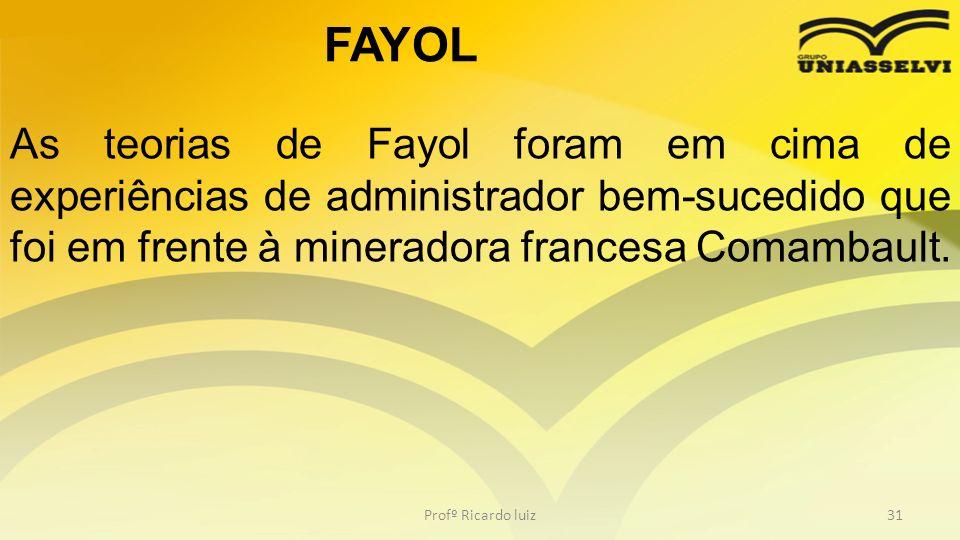 FAYOL As teorias de Fayol foram em cima de experiências de administrador bem-sucedido que foi em frente à mineradora francesa Comambault.