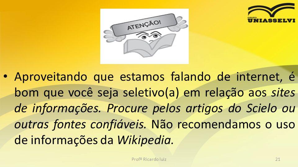 Aproveitando que estamos falando de internet, é bom que você seja seletivo(a) em relação aos sites de informações. Procure pelos artigos do Scielo ou outras fontes confiáveis. Não recomendamos o uso de informações da Wikipedia.