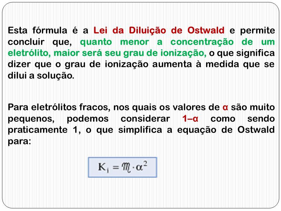 Esta fórmula é a Lei da Diluição de Ostwald e permite concluir que, quanto menor a concentração de um eletrólito, maior será seu grau de ionização, o que significa dizer que o grau de ionização aumenta à medida que se dilui a solução.