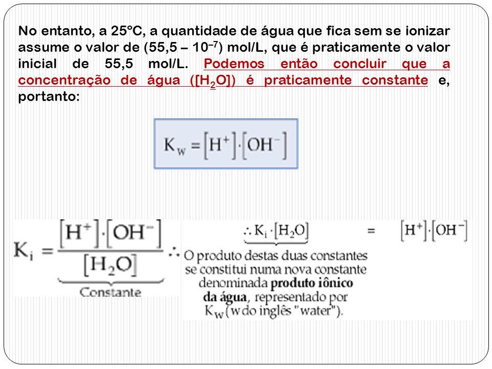 No entanto, a 25ºC, a quantidade de água que fica sem se ionizar assume o valor de (55,5 – 10–7) mol/L, que é praticamente o valor inicial de 55,5 mol/L.