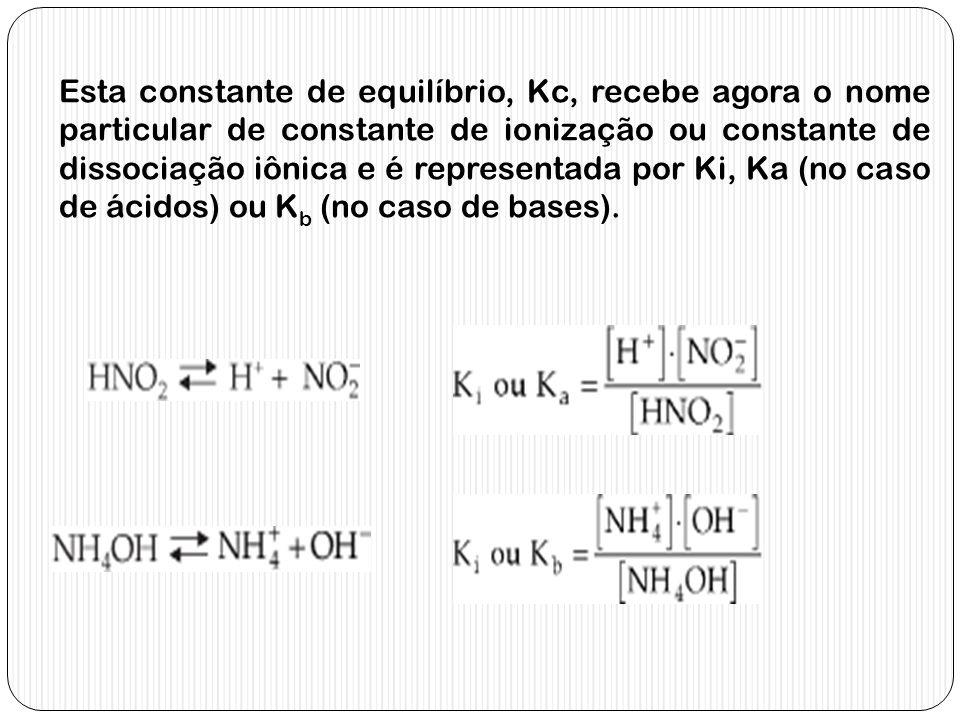Esta constante de equilíbrio, Kc, recebe agora o nome particular de constante de ionização ou constante de dissociação iônica e é representada por Ki, Ka (no caso de ácidos) ou Kb (no caso de bases).
