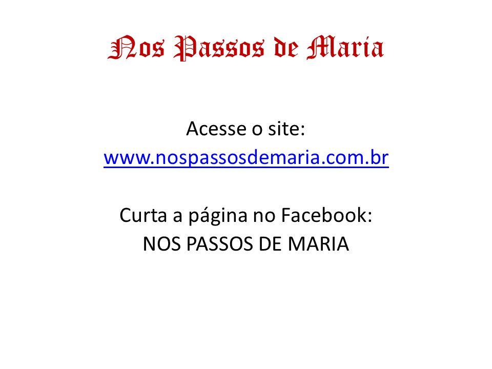 Nos Passos de Maria Acesse o site: www.nospassosdemaria.com.br Curta a página no Facebook: NOS PASSOS DE MARIA