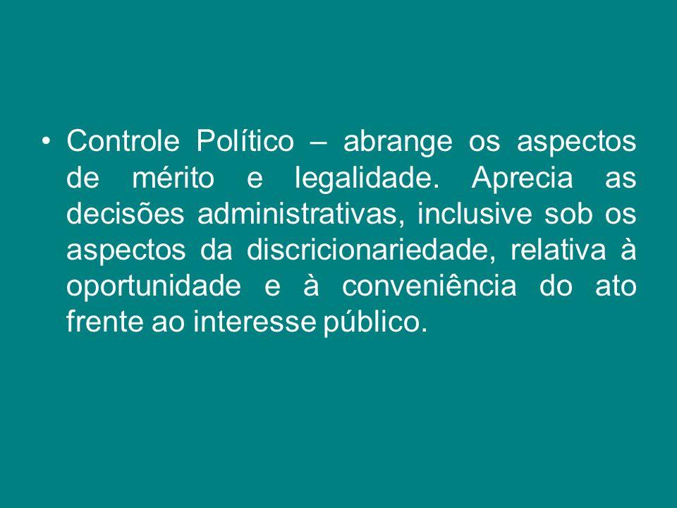 Controle Político – abrange os aspectos de mérito e legalidade