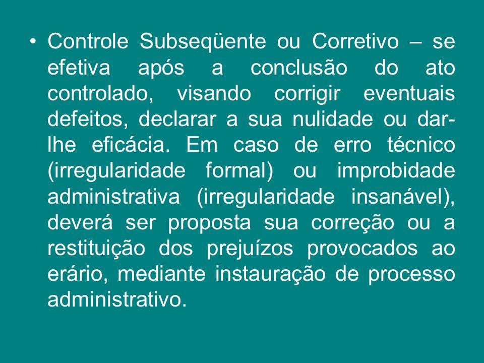 Controle Subseqüente ou Corretivo – se efetiva após a conclusão do ato controlado, visando corrigir eventuais defeitos, declarar a sua nulidade ou dar-lhe eficácia.