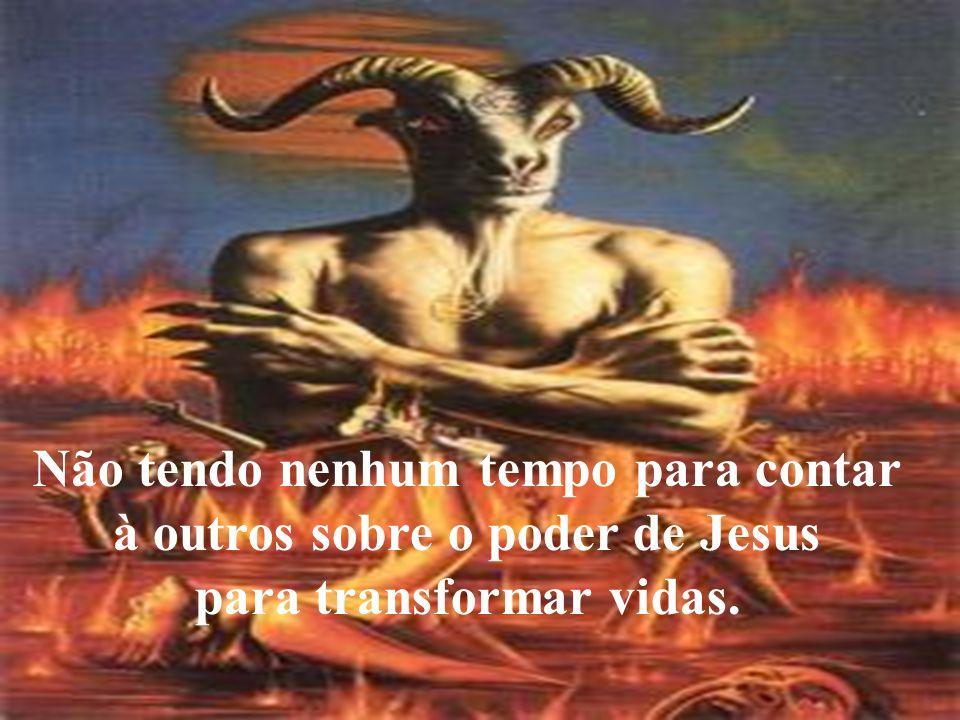 Não tendo nenhum tempo para contar à outros sobre o poder de Jesus