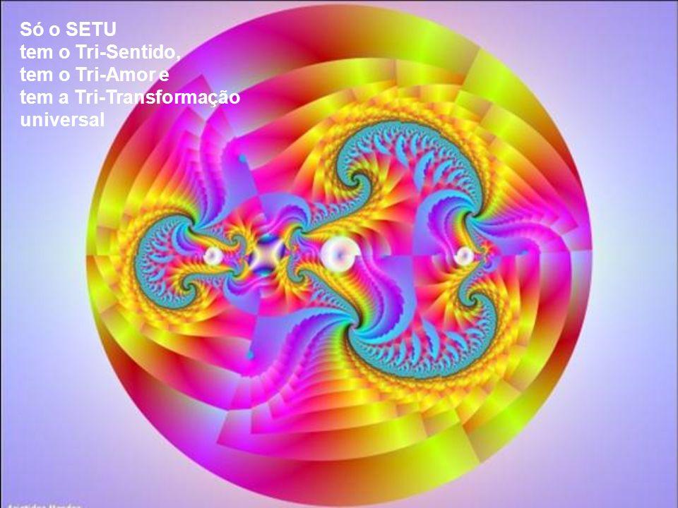 Só o SETU tem o Tri-Sentido, tem o Tri-Amor e tem a Tri-Transformação universal