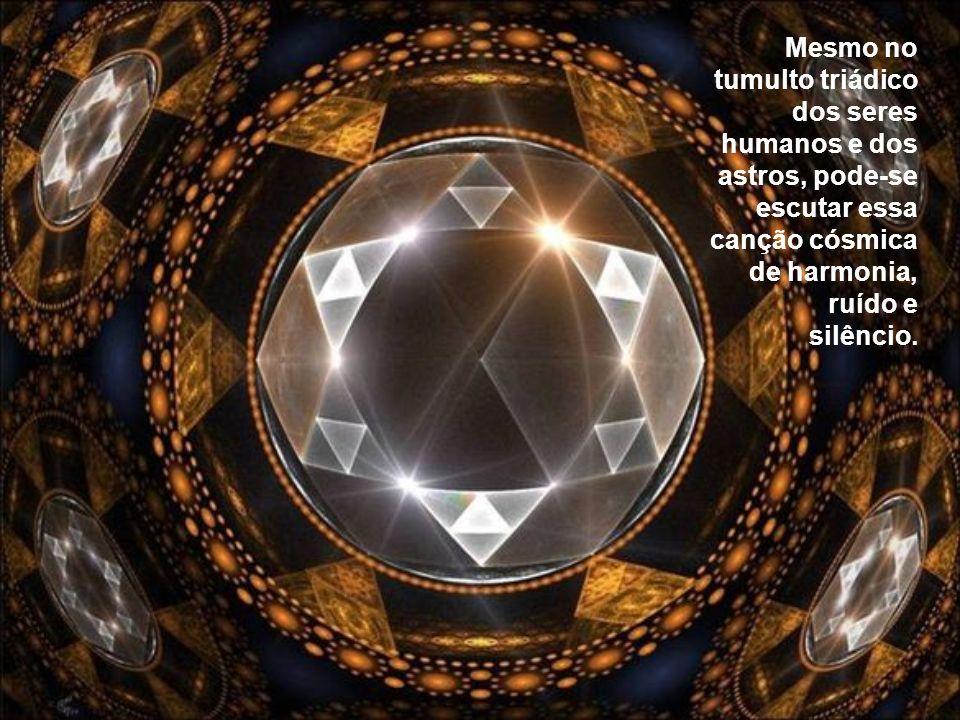 Mesmo no tumulto triádico dos seres humanos e dos astros, pode-se escutar essa canção cósmica de harmonia, ruído e