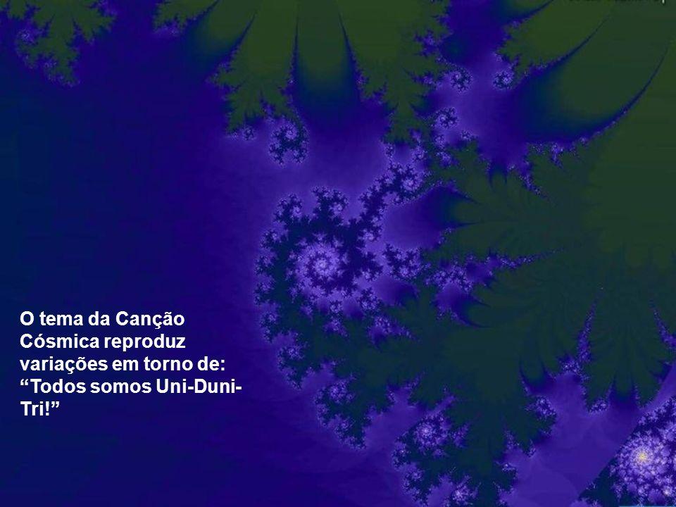 O tema da Canção Cósmica reproduz variações em torno de: Todos somos Uni-Duni-Tri!