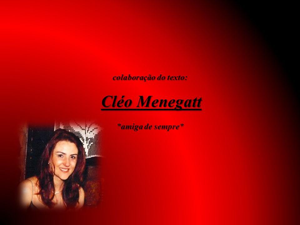 colaboração do texto: Cléo Menegatt *amiga de sempre*