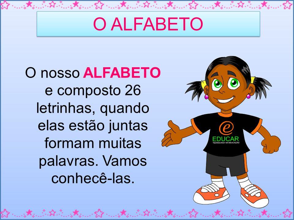 O ALFABETO O nosso ALFABETO e composto 26 letrinhas, quando elas estão juntas formam muitas palavras.