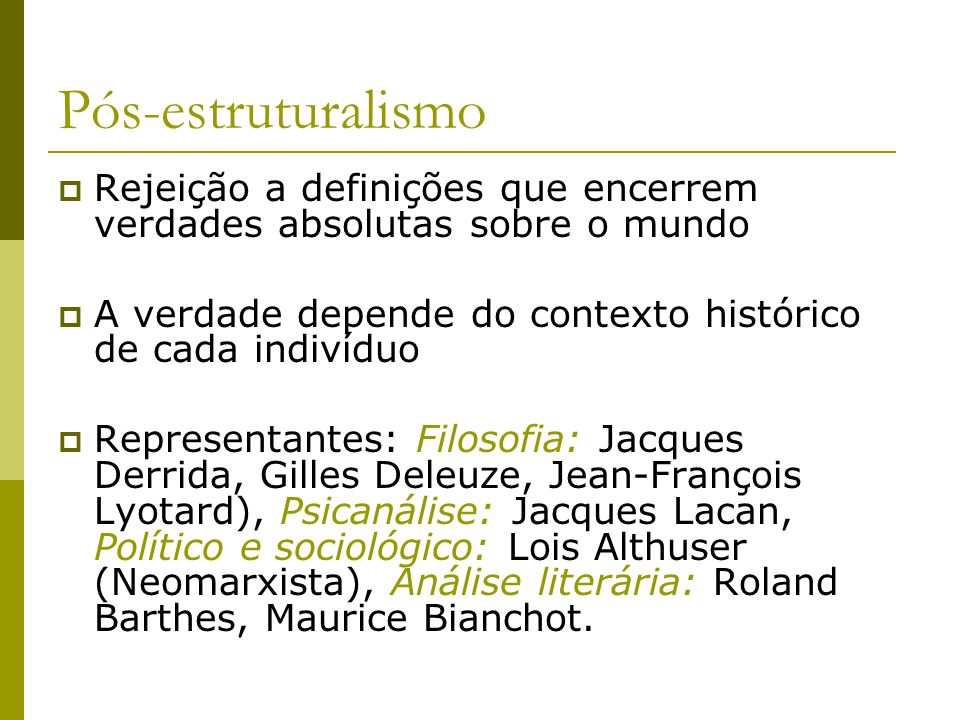 Pós-estruturalismo Rejeição a definições que encerrem verdades absolutas sobre o mundo. A verdade depende do contexto histórico de cada indivíduo.