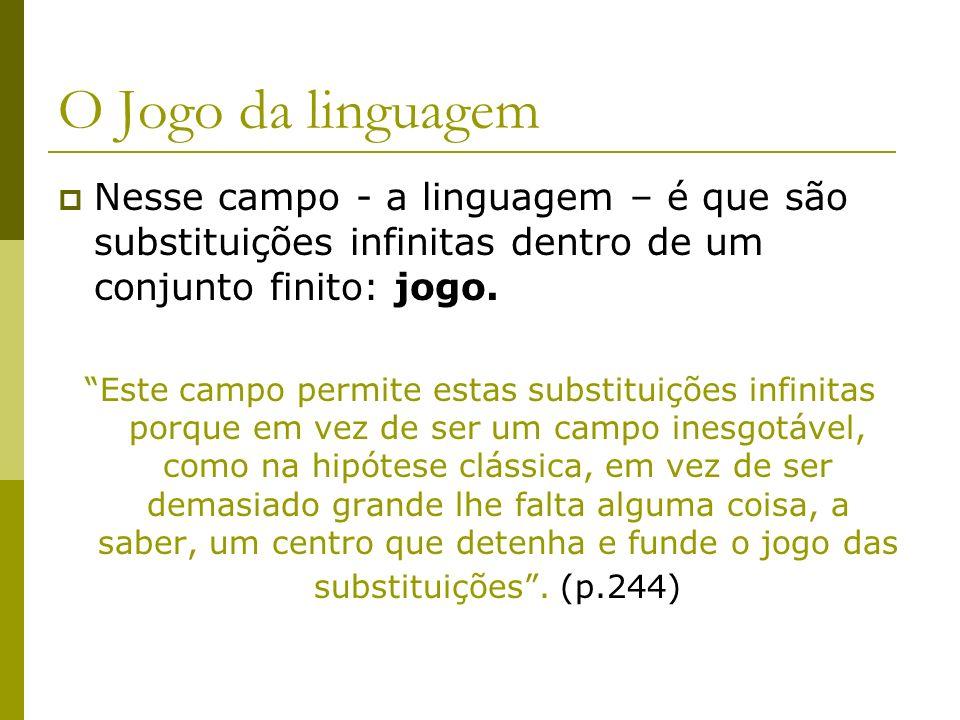 O Jogo da linguagem Nesse campo - a linguagem – é que são substituições infinitas dentro de um conjunto finito: jogo.