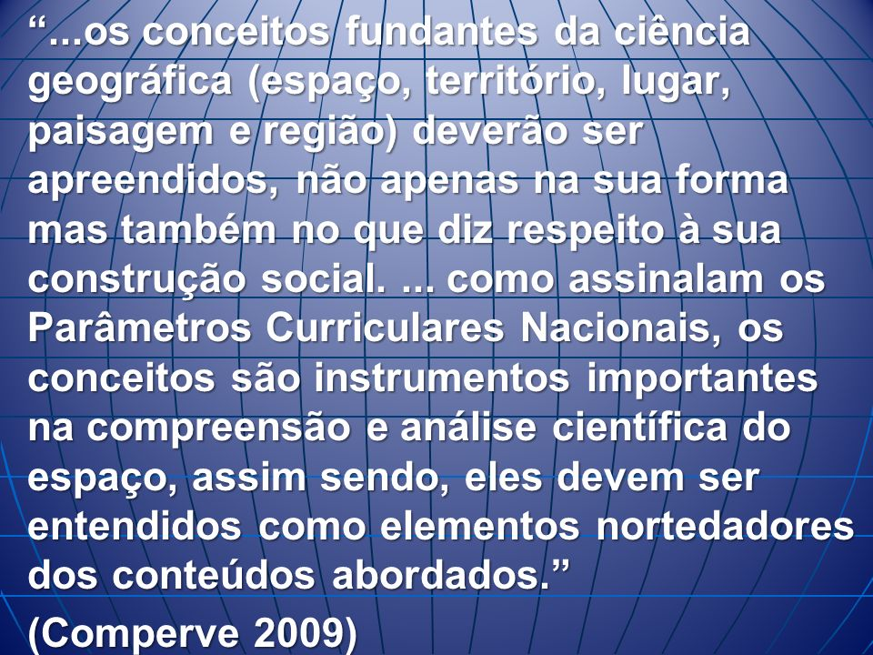 ...os conceitos fundantes da ciência geográfica (espaço, território, lugar, paisagem e região) deverão ser apreendidos, não apenas na sua forma mas também no que diz respeito à sua construção social.