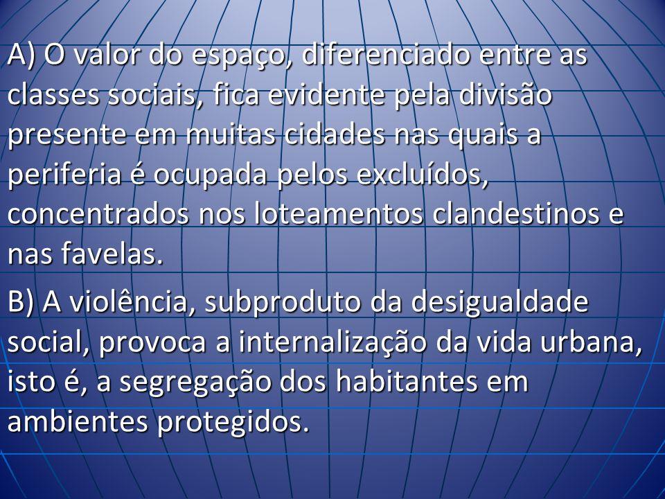 A) O valor do espaço, diferenciado entre as classes sociais, fica evidente pela divisão presente em muitas cidades nas quais a periferia é ocupada pelos excluídos, concentrados nos loteamentos clandestinos e nas favelas.