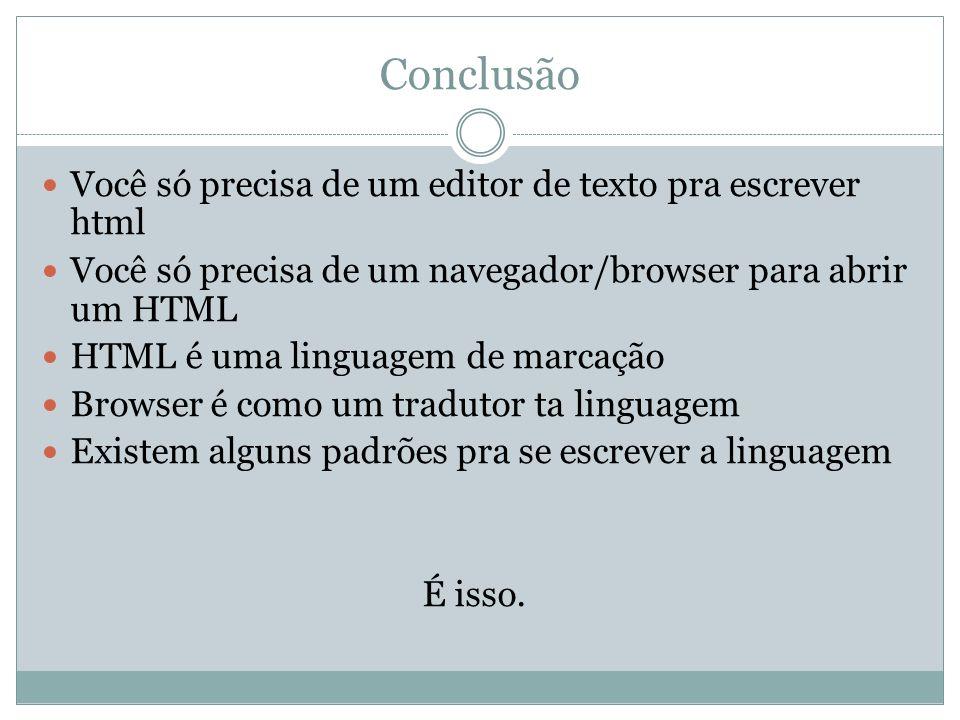 Conclusão Você só precisa de um editor de texto pra escrever html