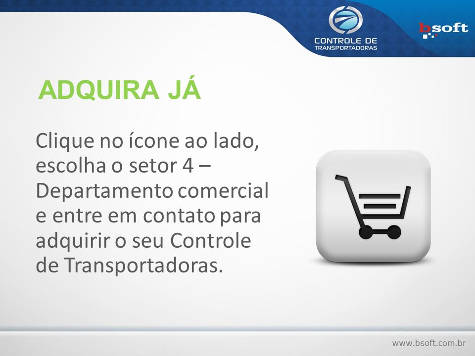 ADQUIRA JÁ Clique no ícone ao lado, escolha o setor 4 – Departamento comercial e entre em contato para adquirir o seu Controle de Transportadoras.