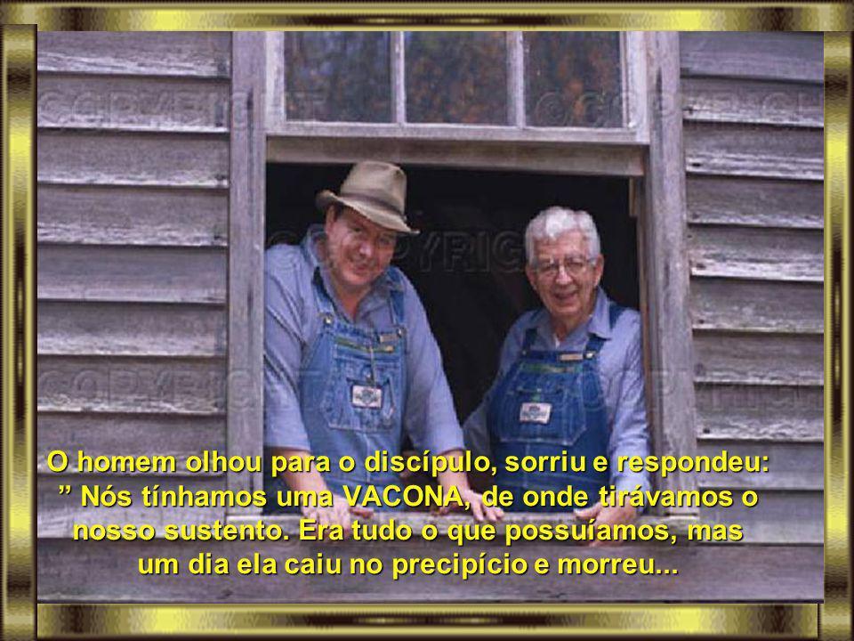 O homem olhou para o discípulo, sorriu e respondeu: Nós tínhamos uma VACONA, de onde tirávamos o nosso sustento.