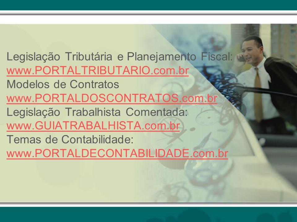 Legislação Tributária e Planejamento Fiscal: www.PORTALTRIBUTARIO.com.br Modelos de Contratos www.PORTALDOSCONTRATOS.com.br Legislação Trabalhista Comentada: www.GUIATRABALHISTA.com.br Temas de Contabilidade: www.PORTALDECONTABILIDADE.com.br