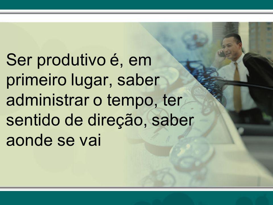 Ser produtivo é, em primeiro lugar, saber administrar o tempo, ter sentido de direção, saber aonde se vai