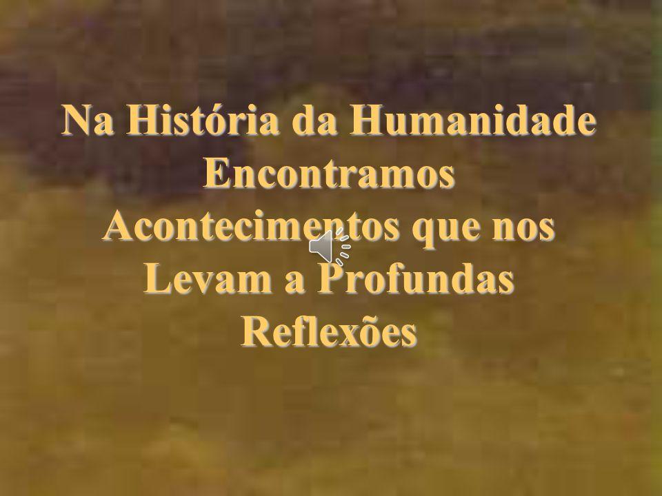 Na História da Humanidade Encontramos Acontecimentos que nos Levam a Profundas Reflexões