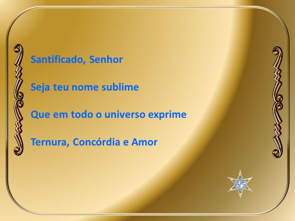 Santificado, Senhor Seja teu nome sublime. Que em todo o universo exprime.