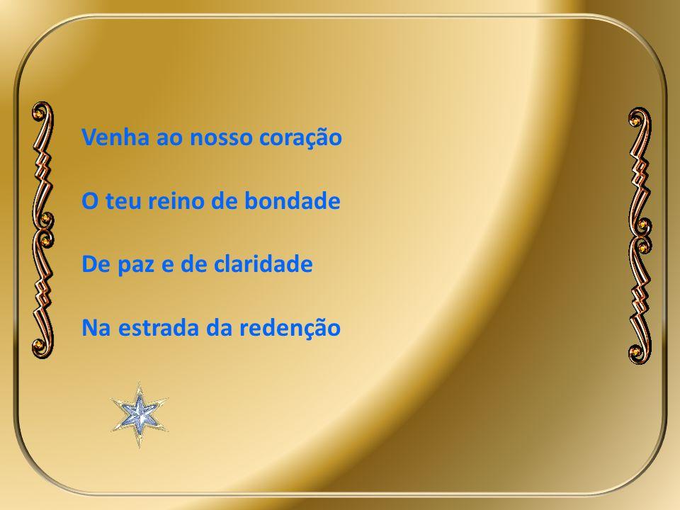 Venha ao nosso coração O teu reino de bondade De paz e de claridade Na estrada da redenção