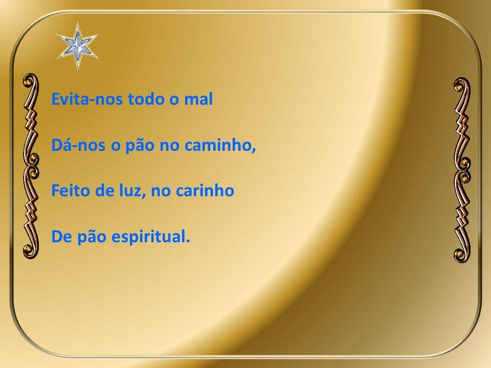 Evita-nos todo o mal Dá-nos o pão no caminho, Feito de luz, no carinho De pão espiritual.