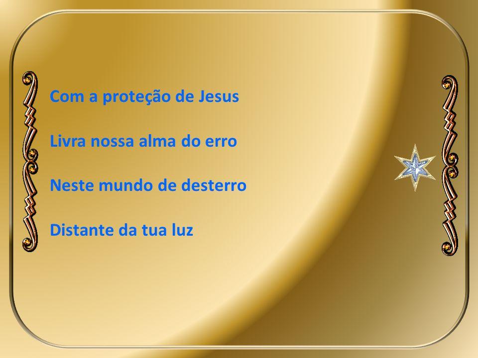 Com a proteção de Jesus Livra nossa alma do erro Neste mundo de desterro Distante da tua luz