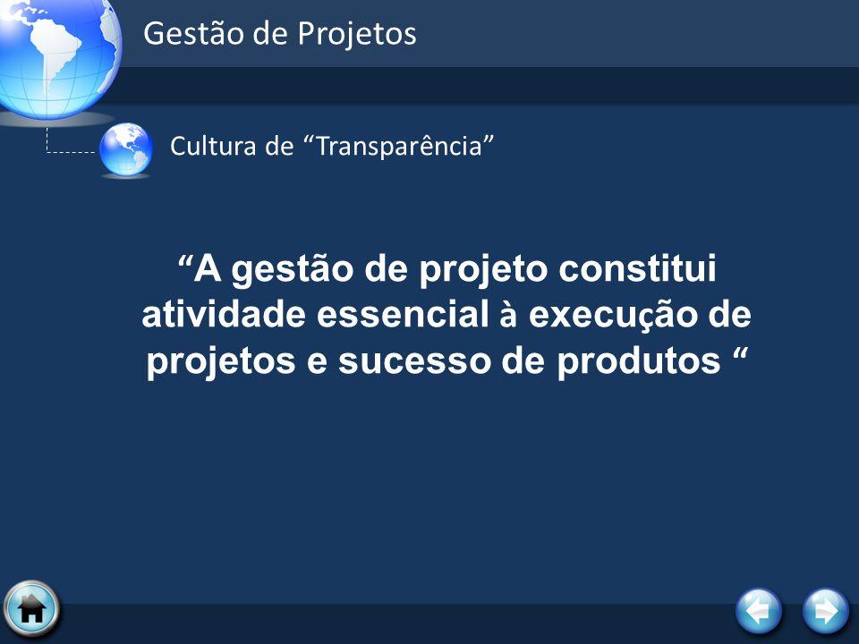 Gestão de Projetos Cultura de Transparência A gestão de projeto constitui atividade essencial à execução de projetos e sucesso de produtos